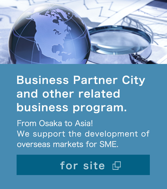 Business Partner City and other related business program. From Osaka to Asia! We support the development of overseas markets for SME. for site