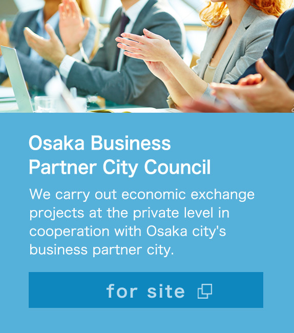 Osaka Business Partner City Council We carry out economic exchange projects at the private level in cooperation with Osaka city's business partner city. for site
