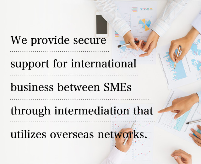 We provide secure support for international business between SMEs through intermediation that utilizes overseas networks.