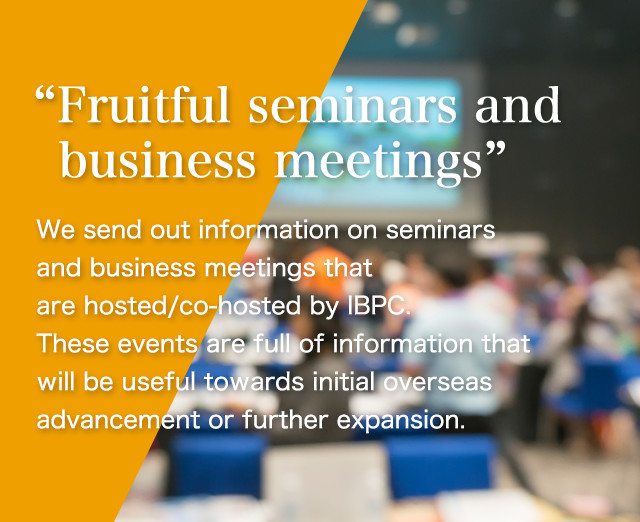 """Fruitful seminars and business meetings"" We send out information on seminars and business meetings that are hosted/co-hosted by IBPC. These events are full of information that will be useful towards initial overseas advancement or further expansion."